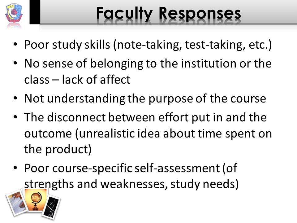 Poor study skills (note-taking, test-taking, etc.) No sense of belonging to the institution or the class – lack of affect Not understanding the purpose of the course The disconnect between effort put in and the outcome (unrealistic idea about time spent on the product) Poor course-specific self-assessment (of strengths and weaknesses, study needs)