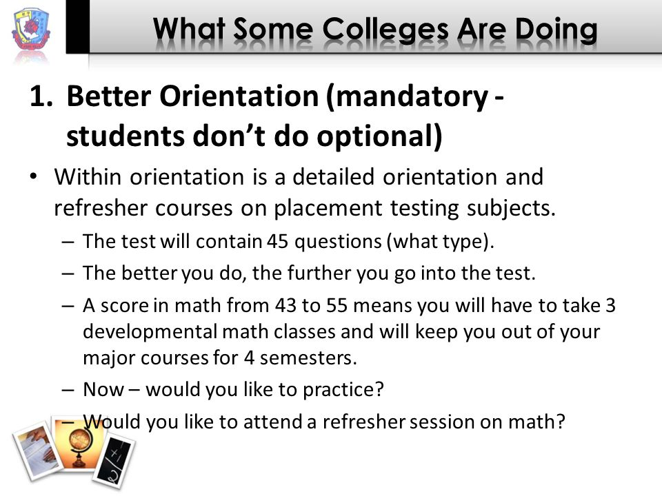 1.Better Orientation (mandatory - students don't do optional) Within orientation is a detailed orientation and refresher courses on placement testing subjects.