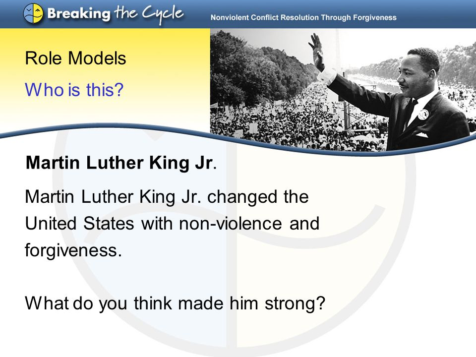 Role Models Who is this? Martin Luther King Jr. changed the United States with non-violence and forgiveness. What do you think made him strong? Martin
