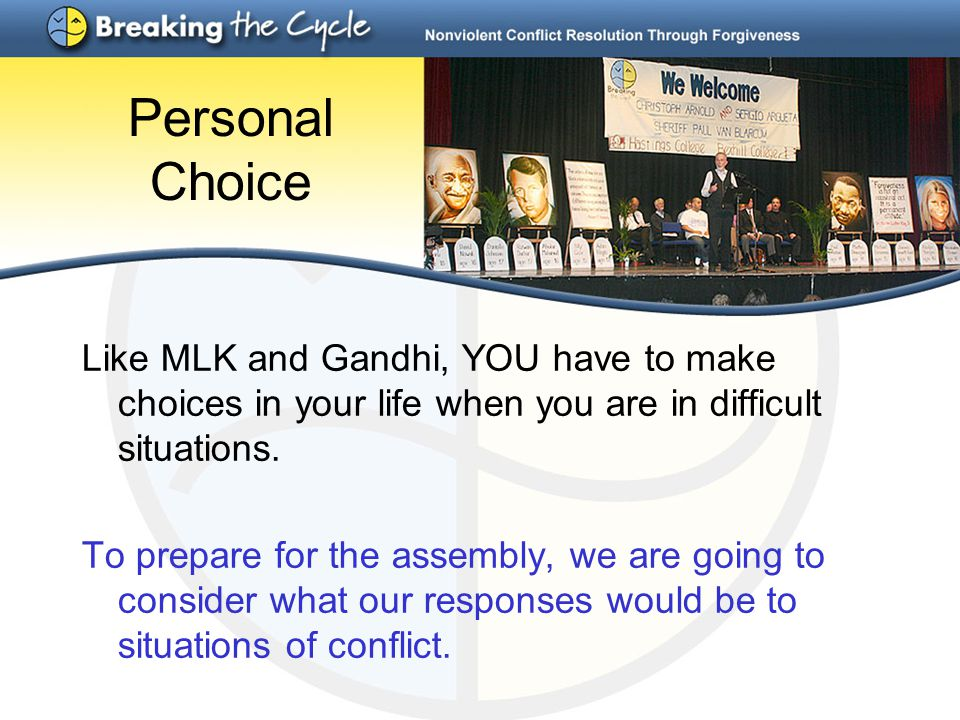 Personal Choice Like MLK and Gandhi, YOU have to make choices in your life when you are in difficult situations. To prepare for the assembly, we are g