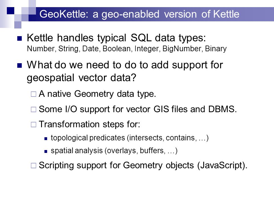 GeoKettle: a geo-enabled version of Kettle Kettle handles typical SQL data types: Number, String, Date, Boolean, Integer, BigNumber, Binary What do we need to do to add support for geospatial vector data.