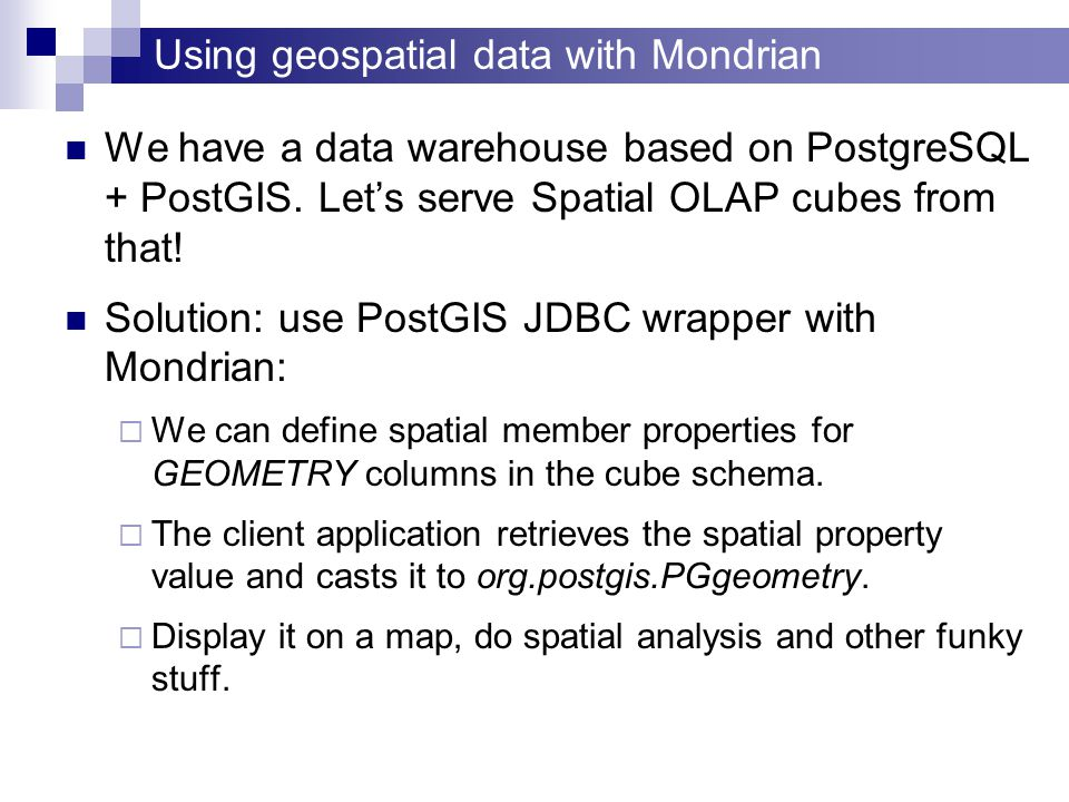 Using geospatial data with Mondrian We have a data warehouse based on PostgreSQL + PostGIS.