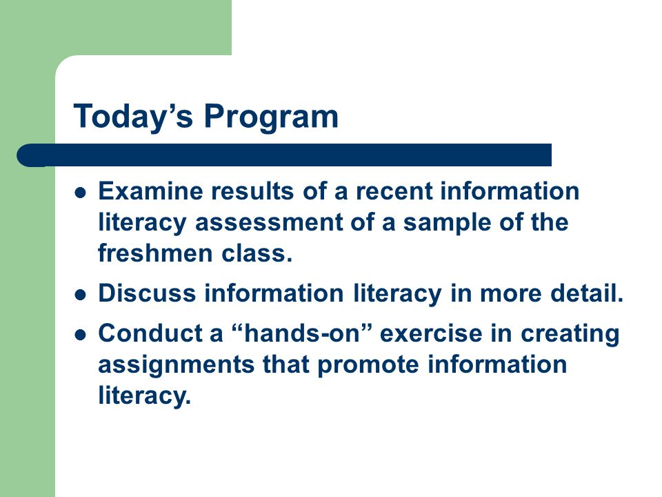 Today's Program Examine results of a recent information literacy assessment of a sample of the freshmen class.