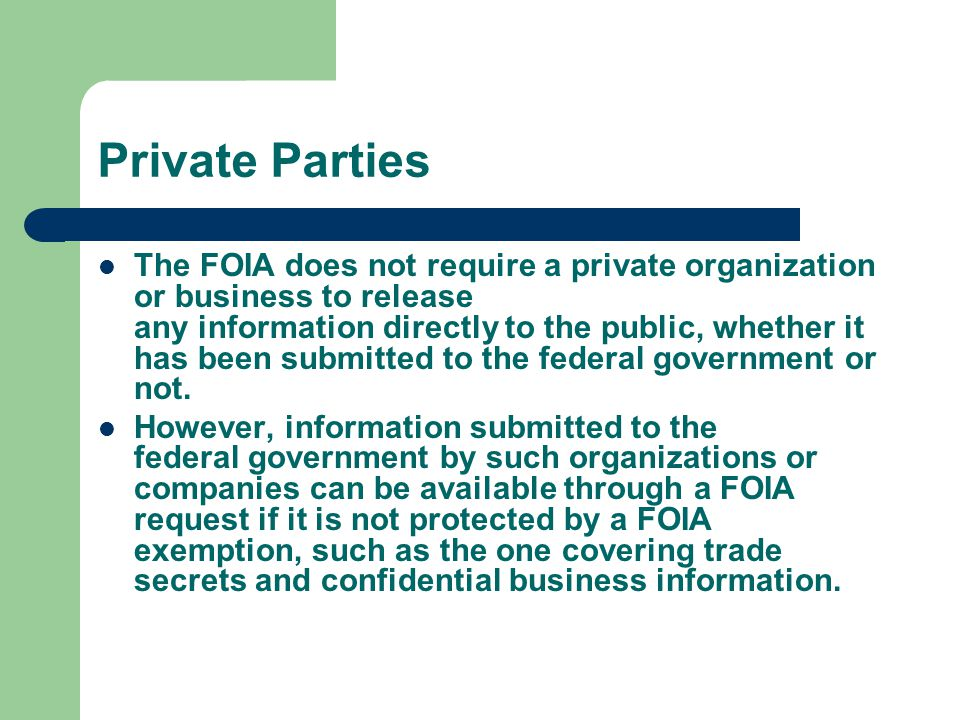 Private Parties The FOIA does not require a private organization or business to release any information directly to the public, whether it has been su