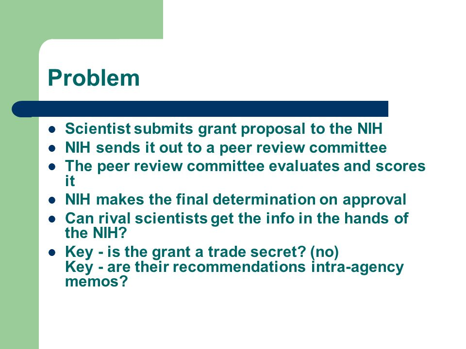 Problem Scientist submits grant proposal to the NIH NIH sends it out to a peer review committee The peer review committee evaluates and scores it NIH