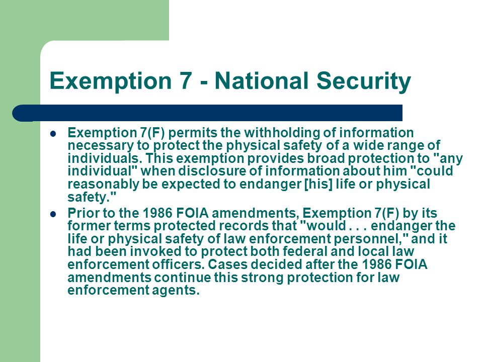 Exemption 7 - National Security Exemption 7(F) permits the withholding of information necessary to protect the physical safety of a wide range of indi