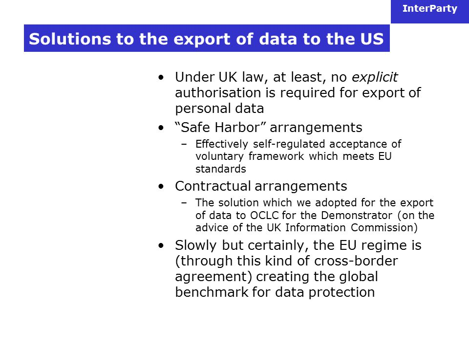 InterParty Solutions to the export of data to the US Under UK law, at least, no explicit authorisation is required for export of personal data Safe Harbor arrangements –Effectively self-regulated acceptance of voluntary framework which meets EU standards Contractual arrangements –The solution which we adopted for the export of data to OCLC for the Demonstrator (on the advice of the UK Information Commission) Slowly but certainly, the EU regime is (through this kind of cross-border agreement) creating the global benchmark for data protection