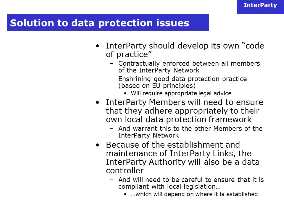 InterParty Solution to data protection issues InterParty should develop its own code of practice –Contractually enforced between all members of the InterParty Network –Enshrining good data protection practice (based on EU principles) Will require appropriate legal advice InterParty Members will need to ensure that they adhere appropriately to their own local data protection framework –And warrant this to the other Members of the InterParty Network Because of the establishment and maintenance of InterParty Links, the InterParty Authority will also be a data controller –And will need to be careful to ensure that it is compliant with local legislation… …which will depend on where it is established