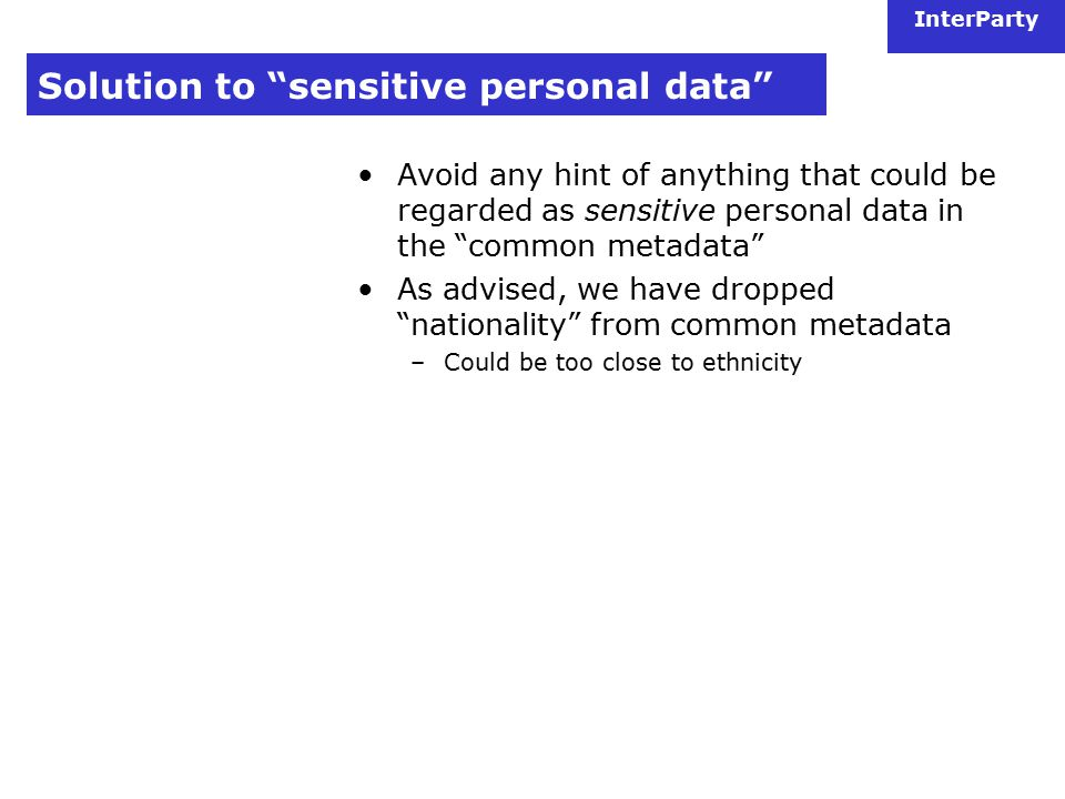 InterParty Solution to sensitive personal data Avoid any hint of anything that could be regarded as sensitive personal data in the common metadata As advised, we have dropped nationality from common metadata –Could be too close to ethnicity