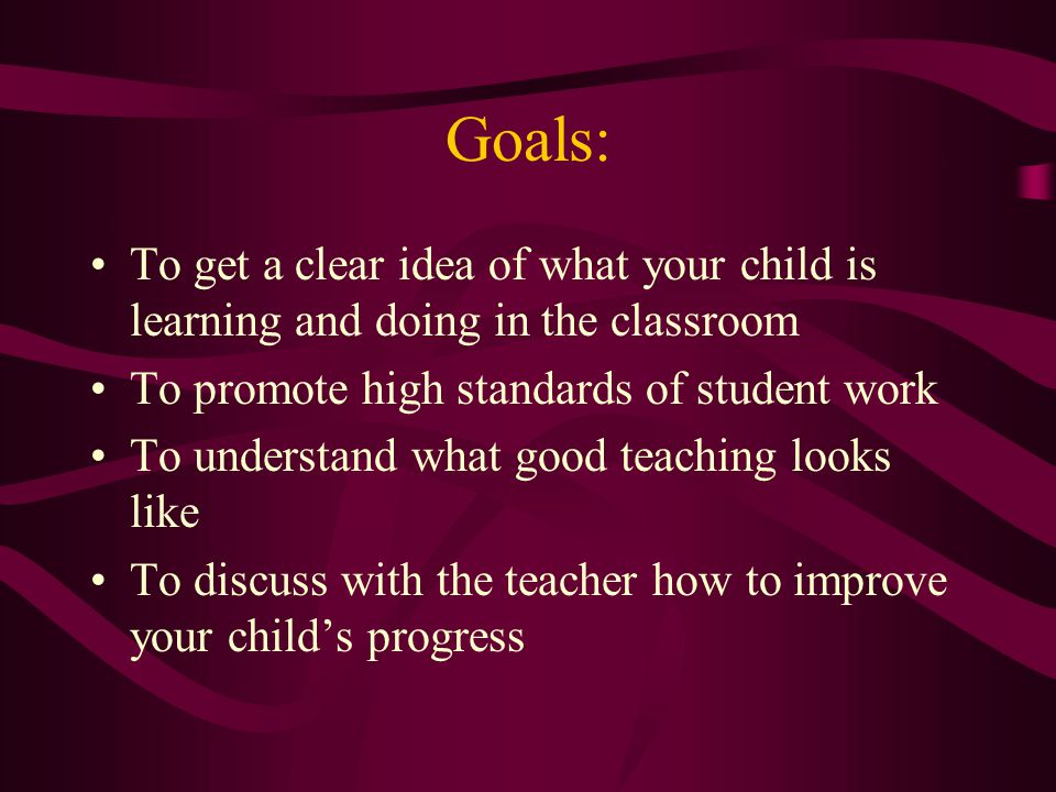 Goals: To get a clear idea of what your child is learning and doing in the classroom To promote high standards of student work To understand what good teaching looks like To discuss with the teacher how to improve your child's progress