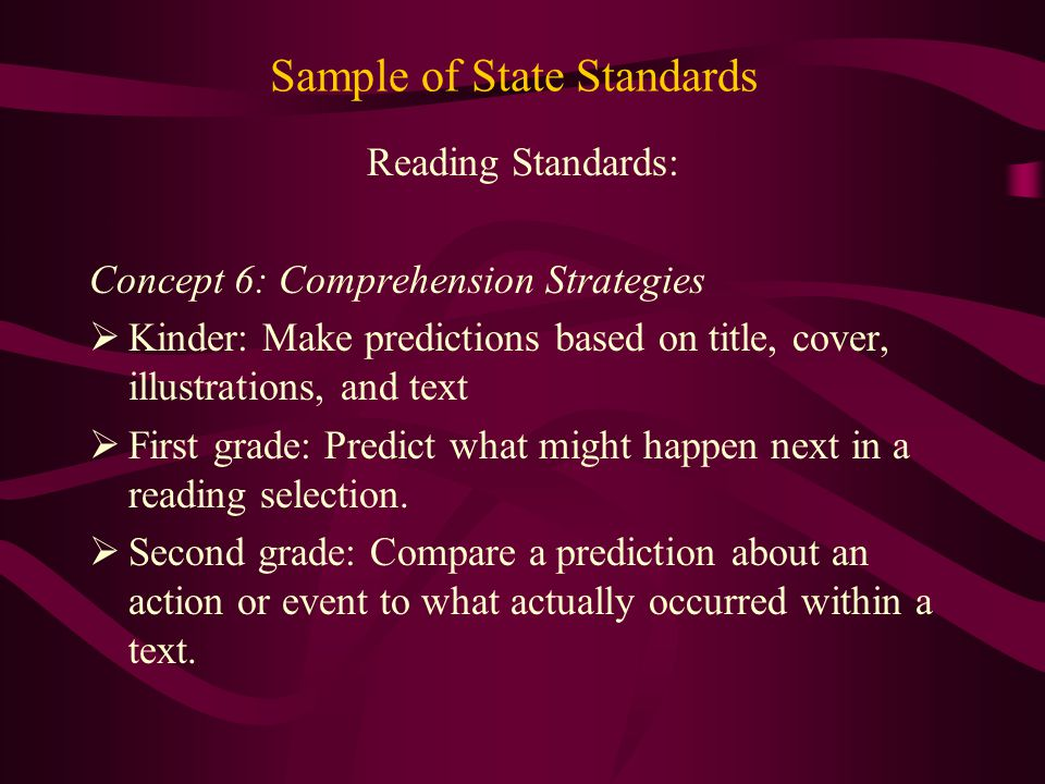 Sample of State Standards Reading Standards: Concept 6: Comprehension Strategies  Kinder: Make predictions based on title, cover, illustrations, and text  First grade: Predict what might happen next in a reading selection.