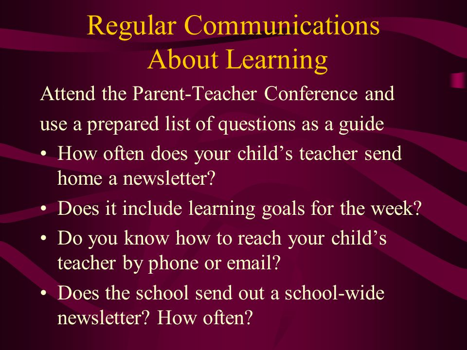 Regular Communications About Learning Attend the Parent-Teacher Conference and use a prepared list of questions as a guide How often does your child's teacher send home a newsletter.