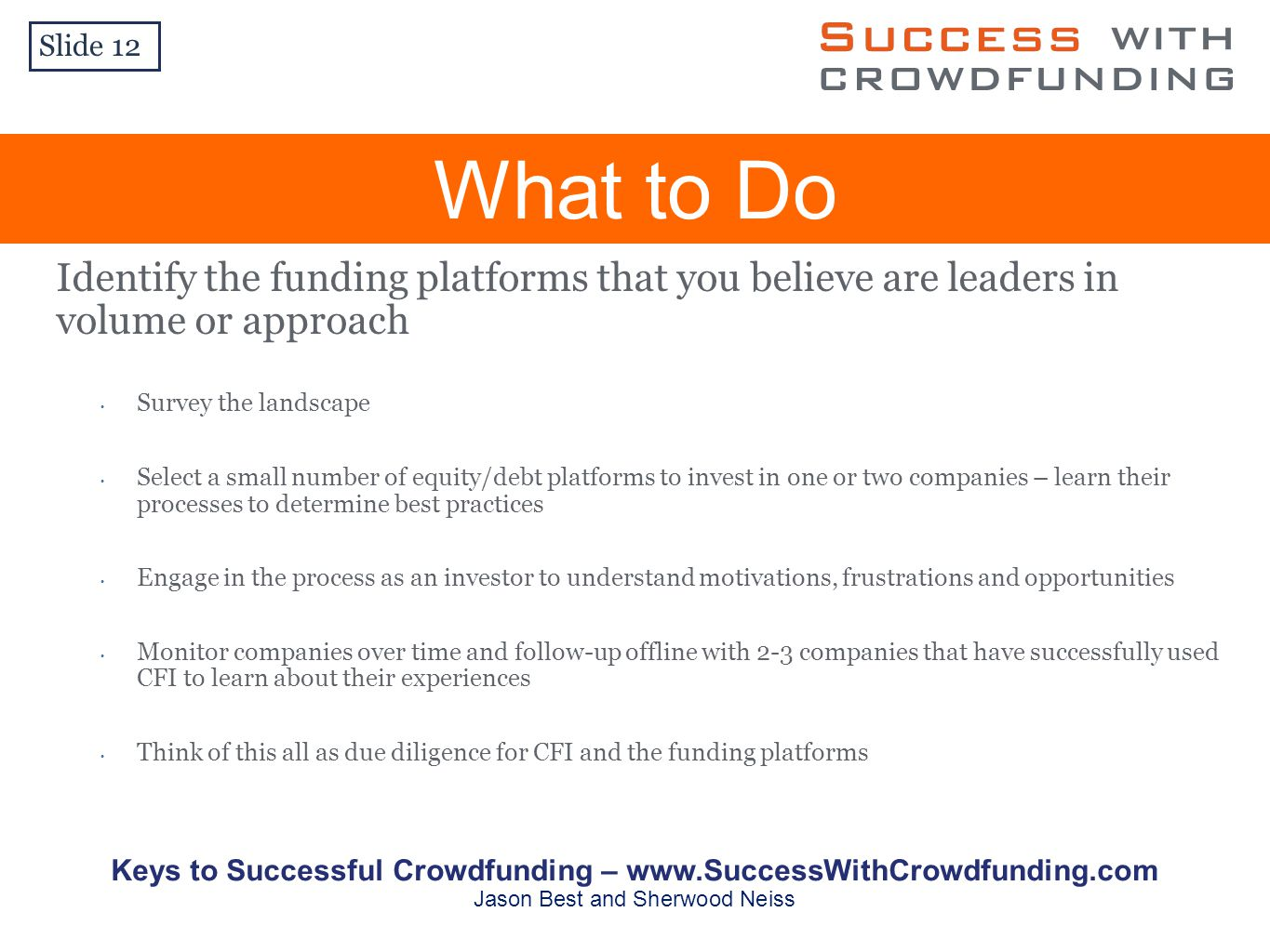 What to Do Slide 12 Identify the funding platforms that you believe are leaders in volume or approach Survey the landscape Select a small number of equity/debt platforms to invest in one or two companies – learn their processes to determine best practices Engage in the process as an investor to understand motivations, frustrations and opportunities Monitor companies over time and follow-up offline with 2-3 companies that have successfully used CFI to learn about their experiences Think of this all as due diligence for CFI and the funding platforms Keys to Successful Crowdfunding –   Jason Best and Sherwood Neiss