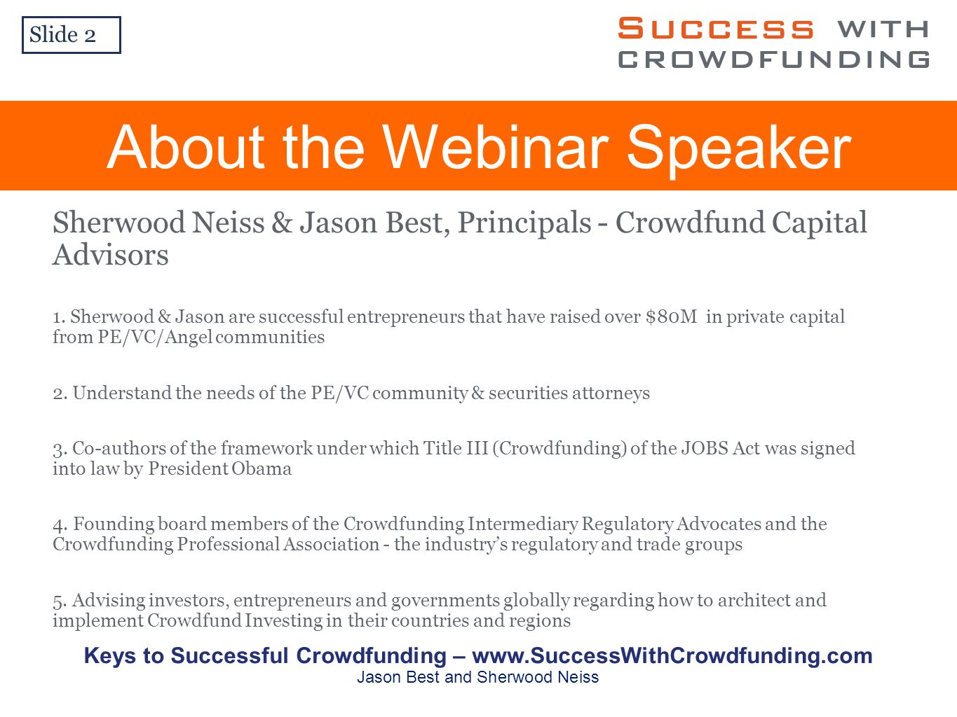 Slide 2 Keys to Successful Crowdfunding –   Jason Best and Sherwood Neiss About the Webinar Speaker Sherwood Neiss & Jason Best, Principals - Crowdfund Capital Advisors 1.