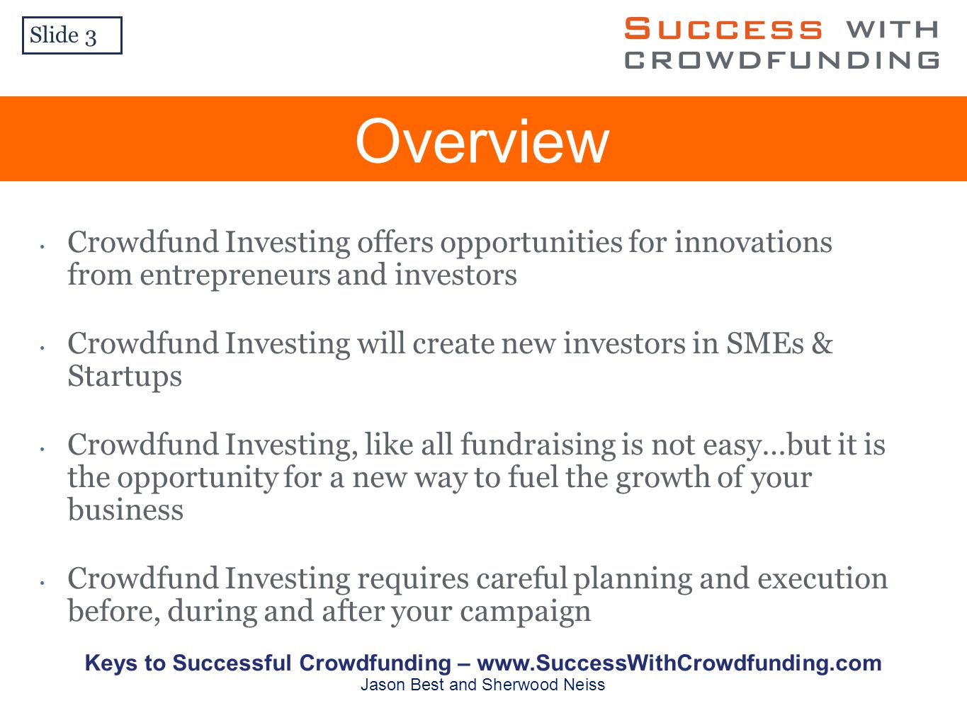 Overview Slide 3 Crowdfund Investing offers opportunities for innovations from entrepreneurs and investors Crowdfund Investing will create new investors in SMEs & Startups Crowdfund Investing, like all fundraising is not easy…but it is the opportunity for a new way to fuel the growth of your business Crowdfund Investing requires careful planning and execution before, during and after your campaign Keys to Successful Crowdfunding –   Jason Best and Sherwood Neiss