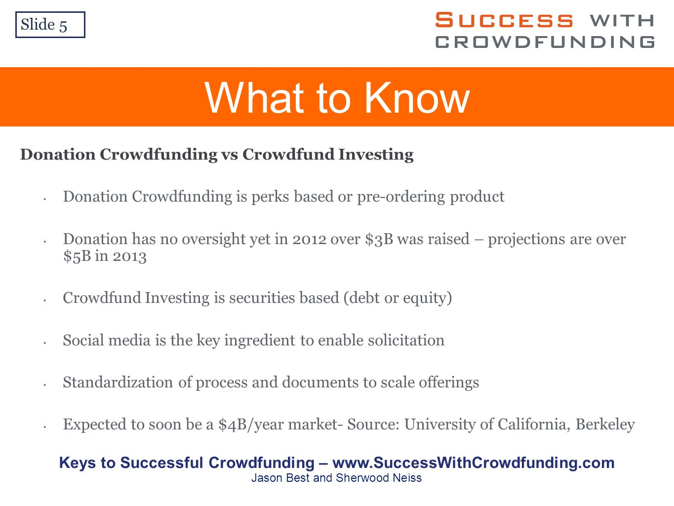Donation Crowdfunding vs Crowdfund Investing Donation Crowdfunding is perks based or pre-ordering product Donation has no oversight yet in 2012 over $3B was raised – projections are over $5B in 2013 Crowdfund Investing is securities based (debt or equity) Social media is the key ingredient to enable solicitation Standardization of process and documents to scale offerings Expected to soon be a $4B/year market- Source: University of California, Berkeley What to Know Slide 5 Keys to Successful Crowdfunding –   Jason Best and Sherwood Neiss
