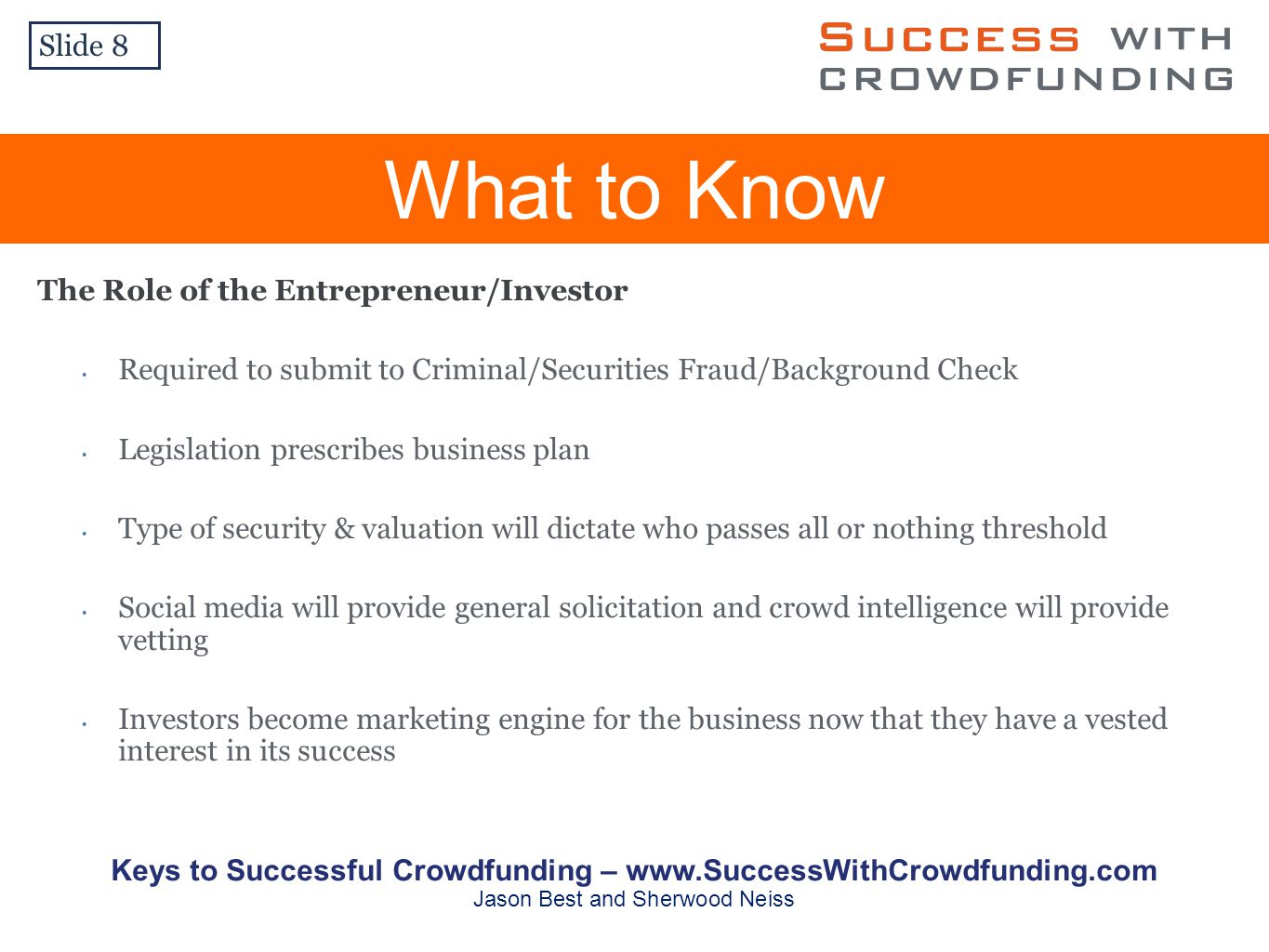 What to Know The Role of the Entrepreneur/Investor Required to submit to Criminal/Securities Fraud/Background Check Legislation prescribes business plan Type of security & valuation will dictate who passes all or nothing threshold Social media will provide general solicitation and crowd intelligence will provide vetting Investors become marketing engine for the business now that they have a vested interest in its success Slide 8 Keys to Successful Crowdfunding –   Jason Best and Sherwood Neiss