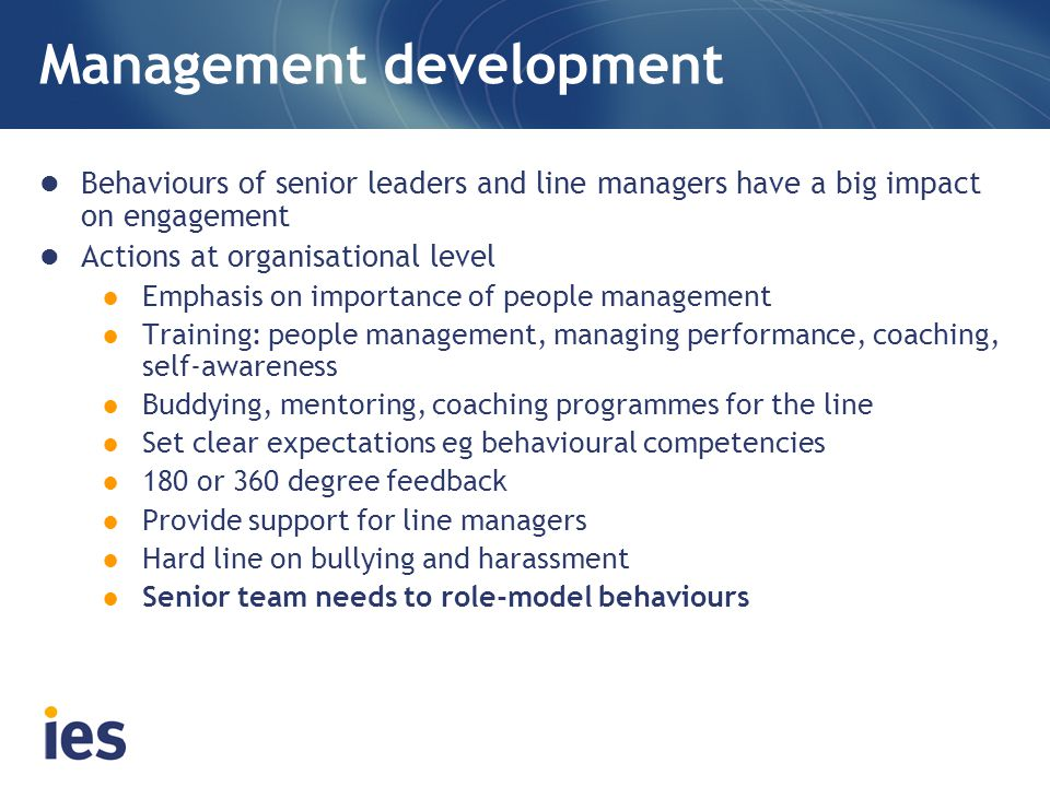 Management development Behaviours of senior leaders and line managers have a big impact on engagement Actions at organisational level ● Emphasis on importance of people management ● Training: people management, managing performance, coaching, self-awareness ● Buddying, mentoring, coaching programmes for the line ● Set clear expectations eg behavioural competencies ● 180 or 360 degree feedback ● Provide support for line managers ● Hard line on bullying and harassment ● Senior team needs to role-model behaviours