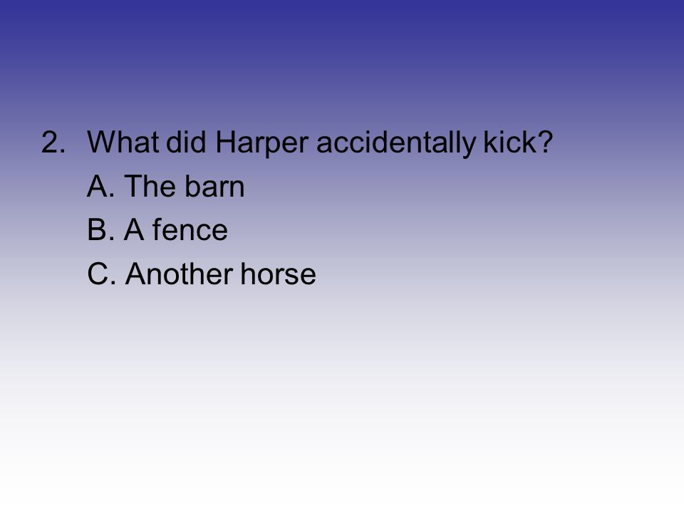 2.What did Harper accidentally kick? A. The barn B. A fence C. Another horse