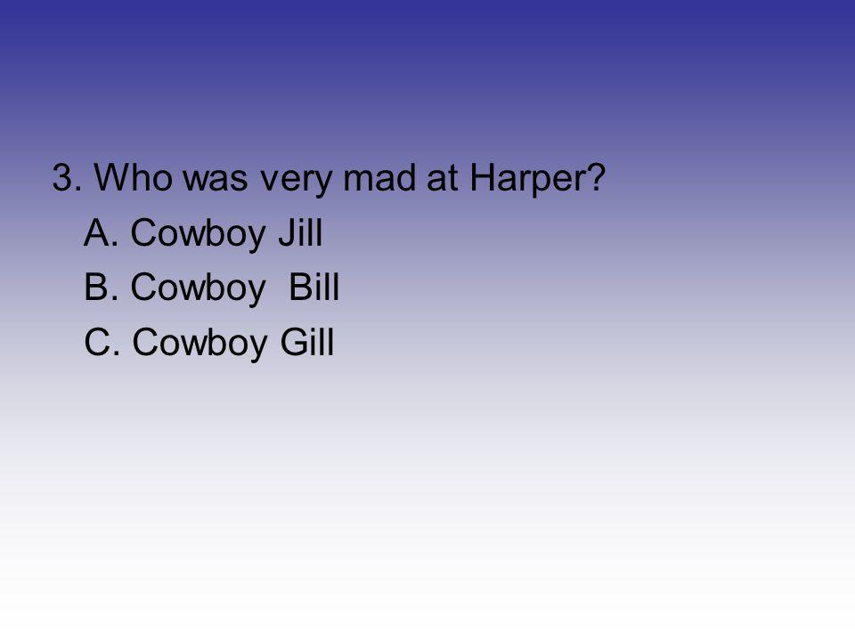 3. Who was very mad at Harper? A. Cowboy Jill B. Cowboy Bill C. Cowboy Gill
