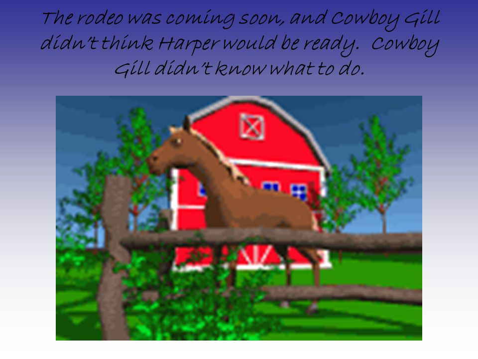 The rodeo was coming soon, and Cowboy Gill didn't think Harper would be ready.