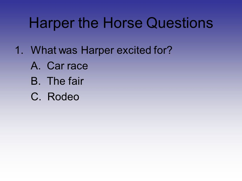 Harper the Horse Questions 1.What was Harper excited for? A. Car race B. The fair C. Rodeo