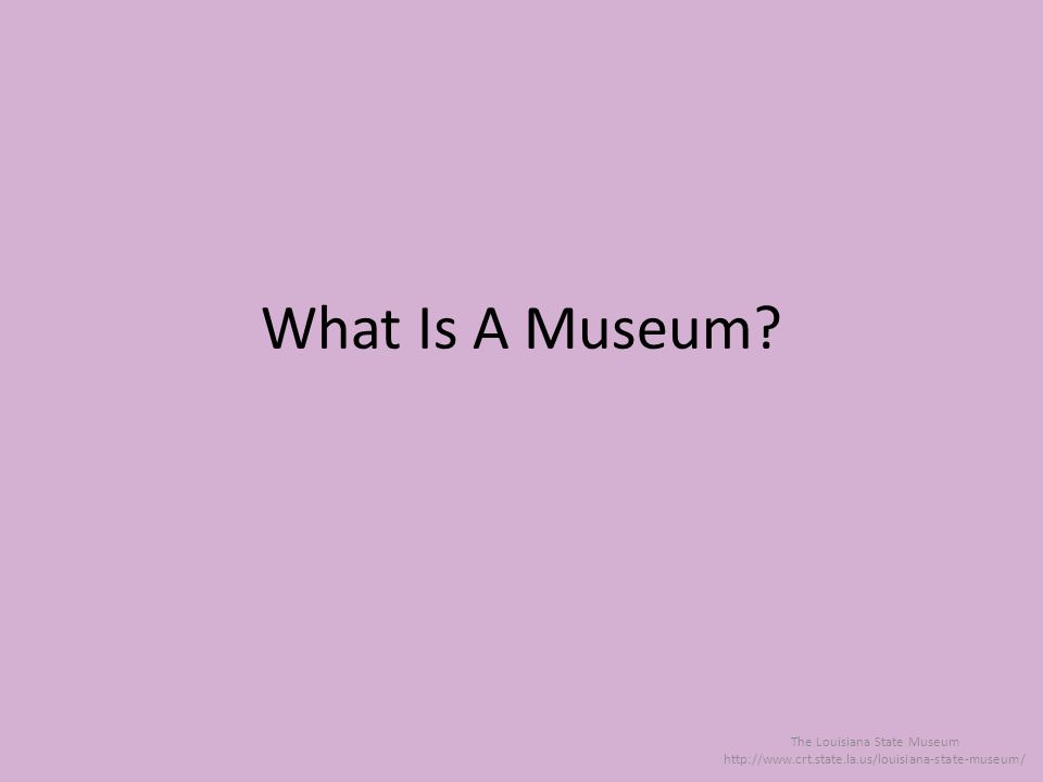 What Is A Museum The Louisiana State Museum http://www.crt.state.la.us/louisiana-state-museum/