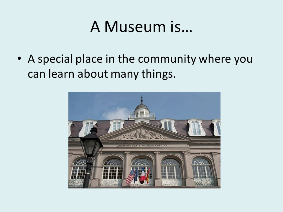 A Museum is… A special place in the community where you can learn about many things.