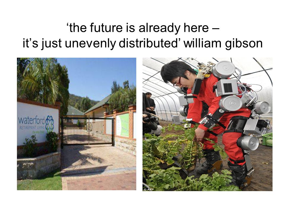 'the future is already here – it's just unevenly distributed' william gibson