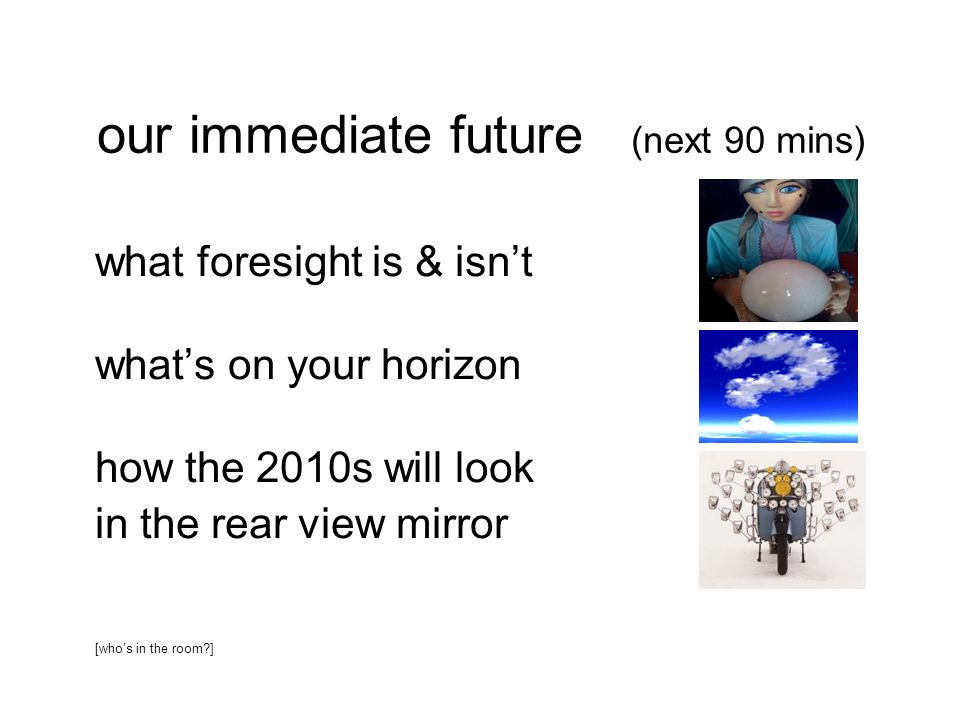 our immediate future (next 90 mins) what foresight is & isn't what's on your horizon how the 2010s will look in the rear view mirror [who's in the room?]