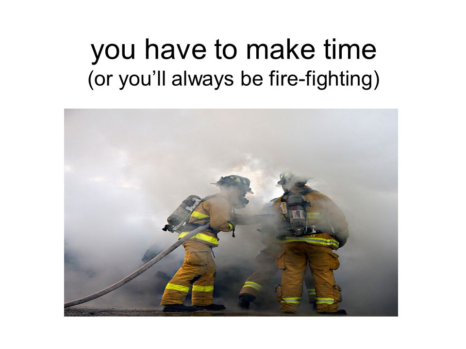 you have to make time (or you'll always be fire-fighting)
