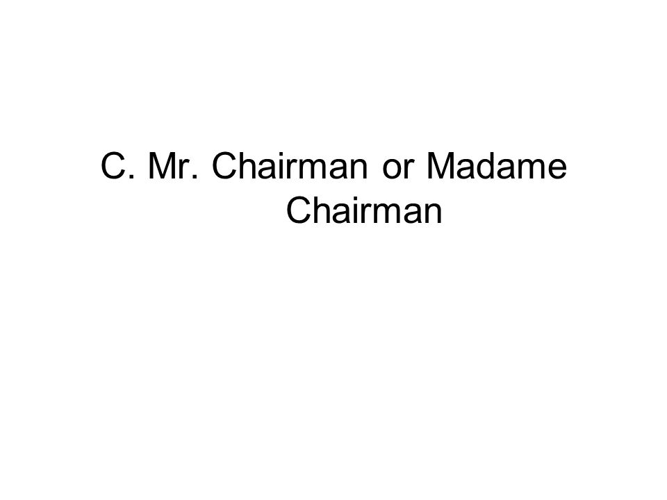 C. Mr. Chairman or Madame Chairman