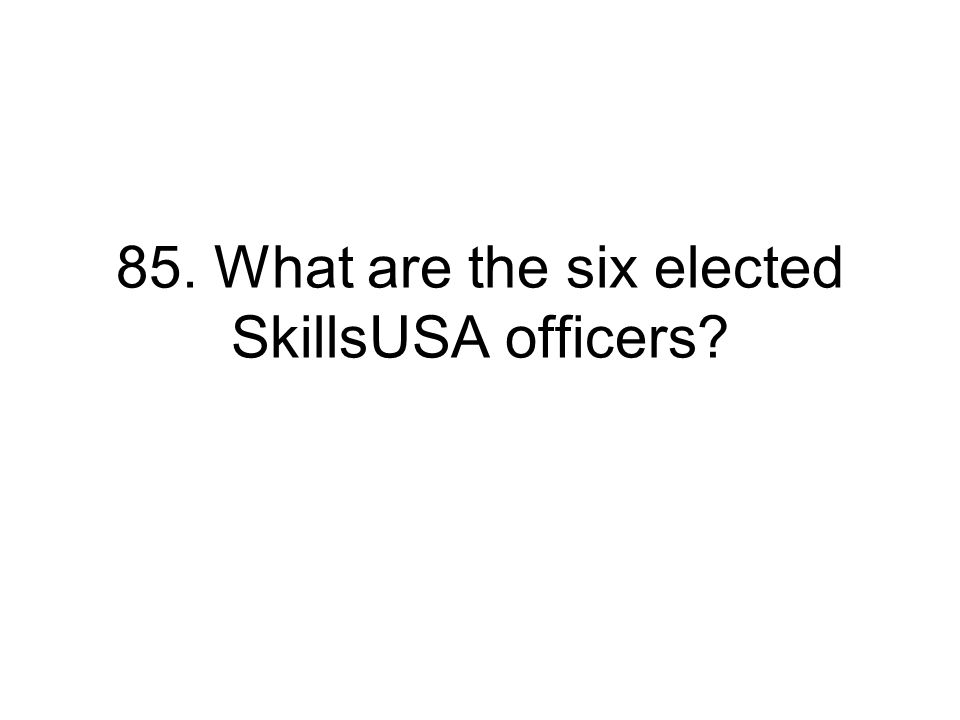 85. What are the six elected SkillsUSA officers