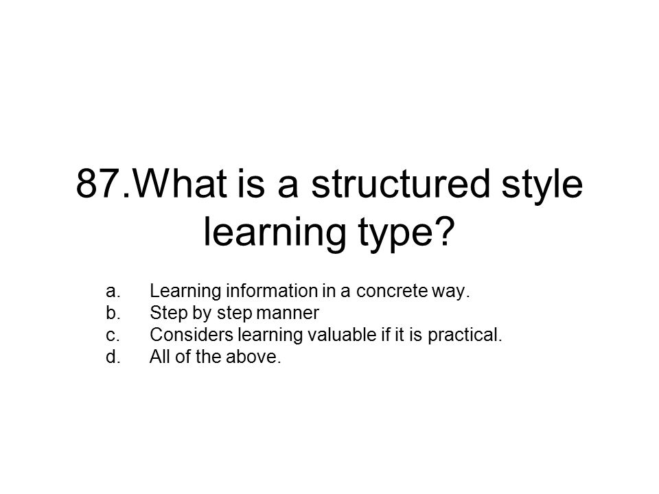 87.What is a structured style learning type. a.Learning information in a concrete way.