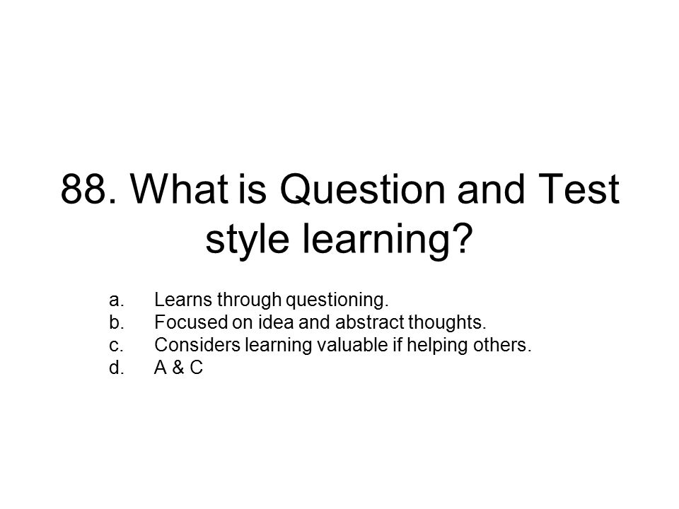 88. What is Question and Test style learning. a.Learns through questioning.