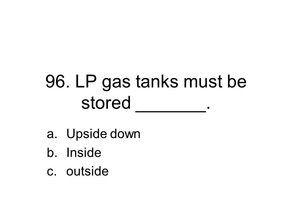 96. LP gas tanks must be stored _______. a.Upside down b.Inside c.outside
