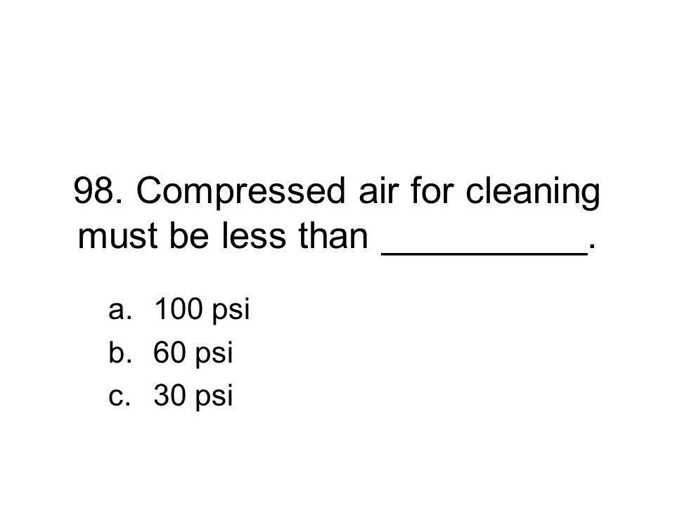 98. Compressed air for cleaning must be less than __________. a.100 psi b.60 psi c.30 psi