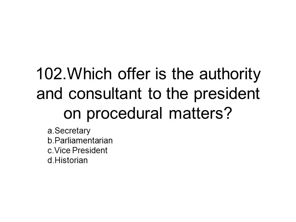 102.Which offer is the authority and consultant to the president on procedural matters.