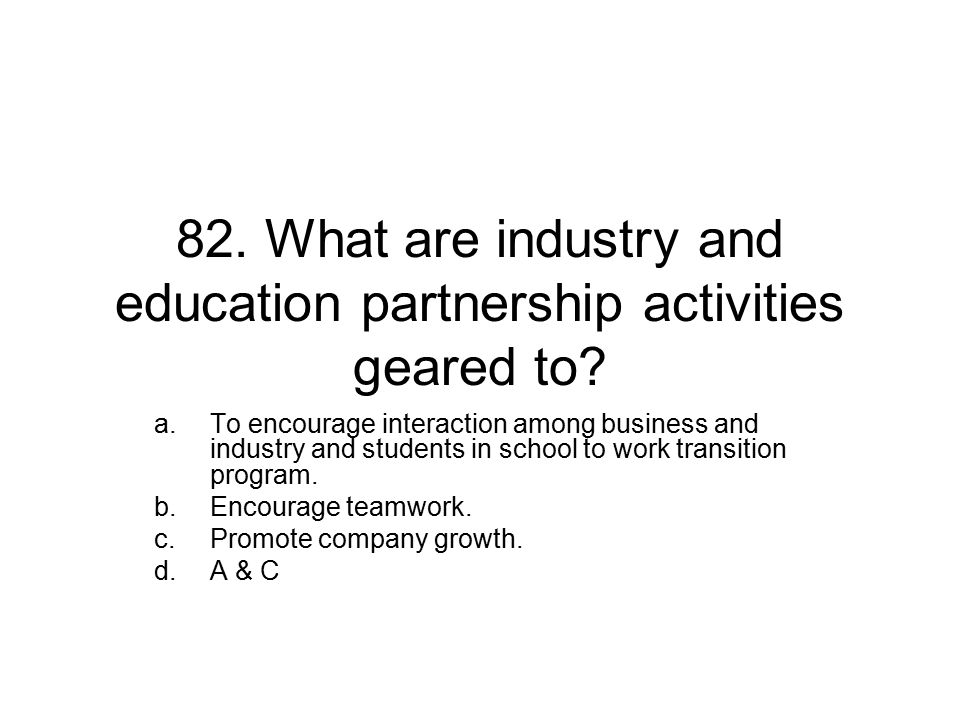 82. What are industry and education partnership activities geared to.