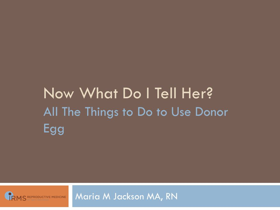 Now What Do I Tell Her All The Things to Do to Use Donor Egg Maria M Jackson MA, RN