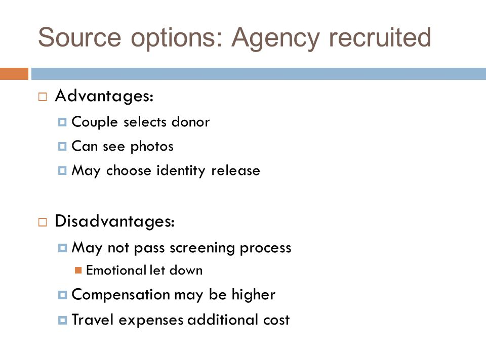 Source options: Agency recruited  Advantages:  Couple selects donor  Can see photos  May choose identity release  Disadvantages:  May not pass screening process Emotional let down  Compensation may be higher  Travel expenses additional cost