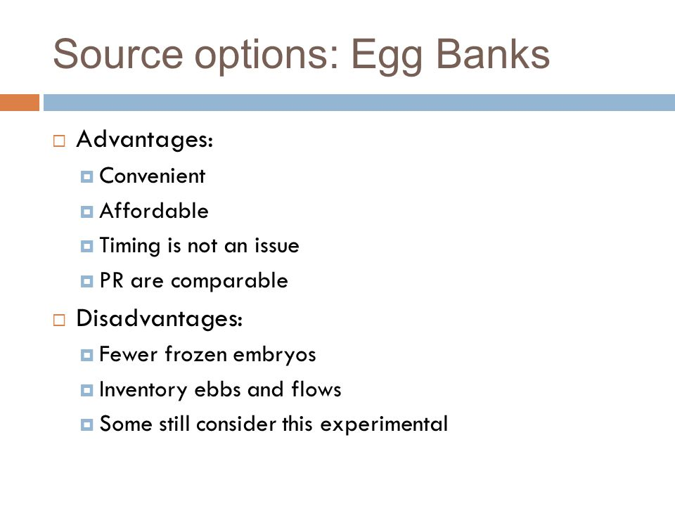 Source options: Egg Banks  Advantages:  Convenient  Affordable  Timing is not an issue  PR are comparable  Disadvantages:  Fewer frozen embryos  Inventory ebbs and flows  Some still consider this experimental