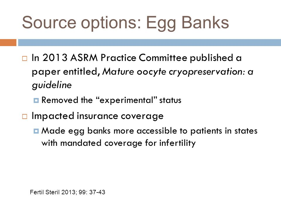 Source options: Egg Banks  In 2013 ASRM Practice Committee published a paper entitled, Mature oocyte cryopreservation: a guideline  Removed the experimental status  Impacted insurance coverage  Made egg banks more accessible to patients in states with mandated coverage for infertility Fertil Steril 2013; 99: 37-43
