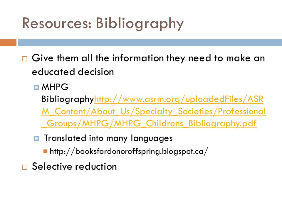 Resources: Bibliography  Give them all the information they need to make an educated decision  MHPG Bibliographyhttp://www.asrm.org/uploadedFiles/ASR M_Content/About_Us/Specialty_Societies/Professional _Groups/MHPG/MHPG_Childrens_Bibliography.pdfhttp://www.asrm.org/uploadedFiles/ASR M_Content/About_Us/Specialty_Societies/Professional _Groups/MHPG/MHPG_Childrens_Bibliography.pdf  Translated into many languages http://booksfordonoroffspring.blogspot.ca/  Selective reduction