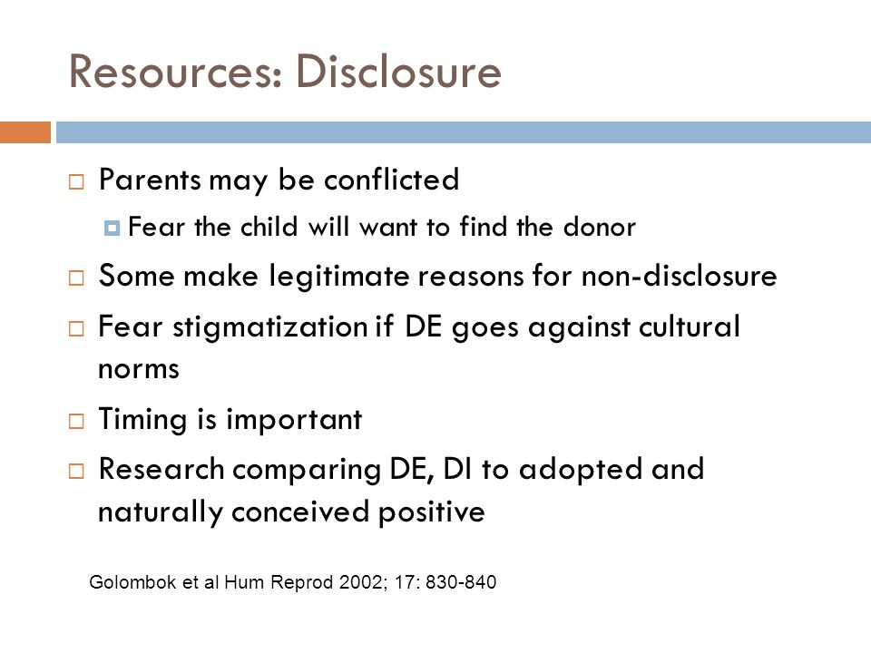 Resources: Disclosure  Parents may be conflicted  Fear the child will want to find the donor  Some make legitimate reasons for non-disclosure  Fear stigmatization if DE goes against cultural norms  Timing is important  Research comparing DE, DI to adopted and naturally conceived positive Golombok et al Hum Reprod 2002; 17: 830-840