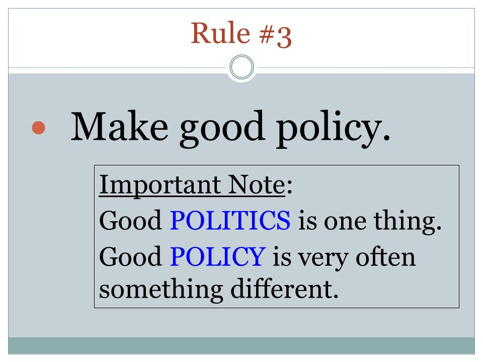 Rule #3 Make good policy. Important Note: Good POLITICS is one thing.