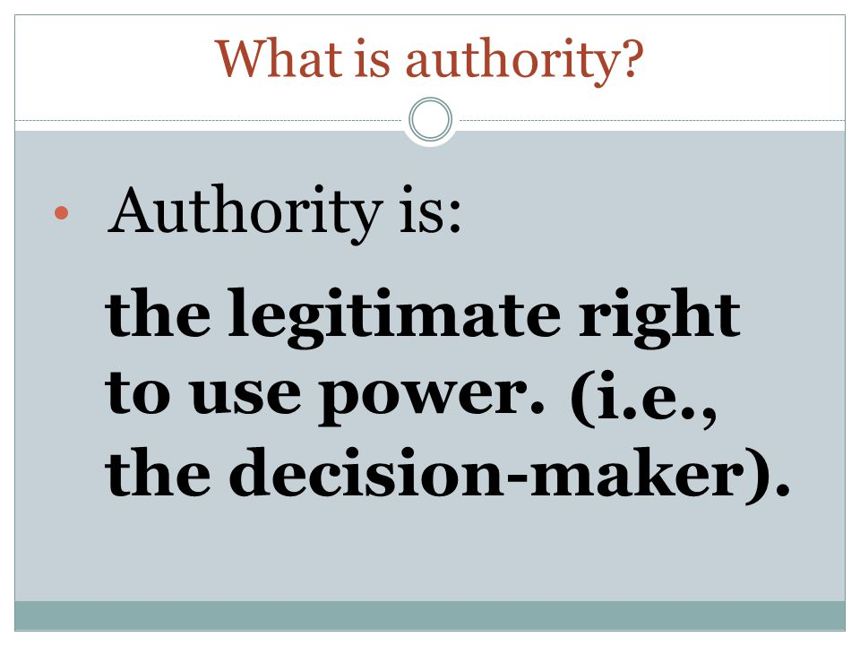What is authority Authority is: the legitimate right to use power. (i.e., the decision-maker).