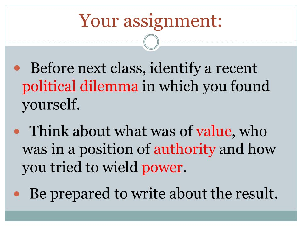 Before next class, identify a recent political dilemma in which you found yourself.
