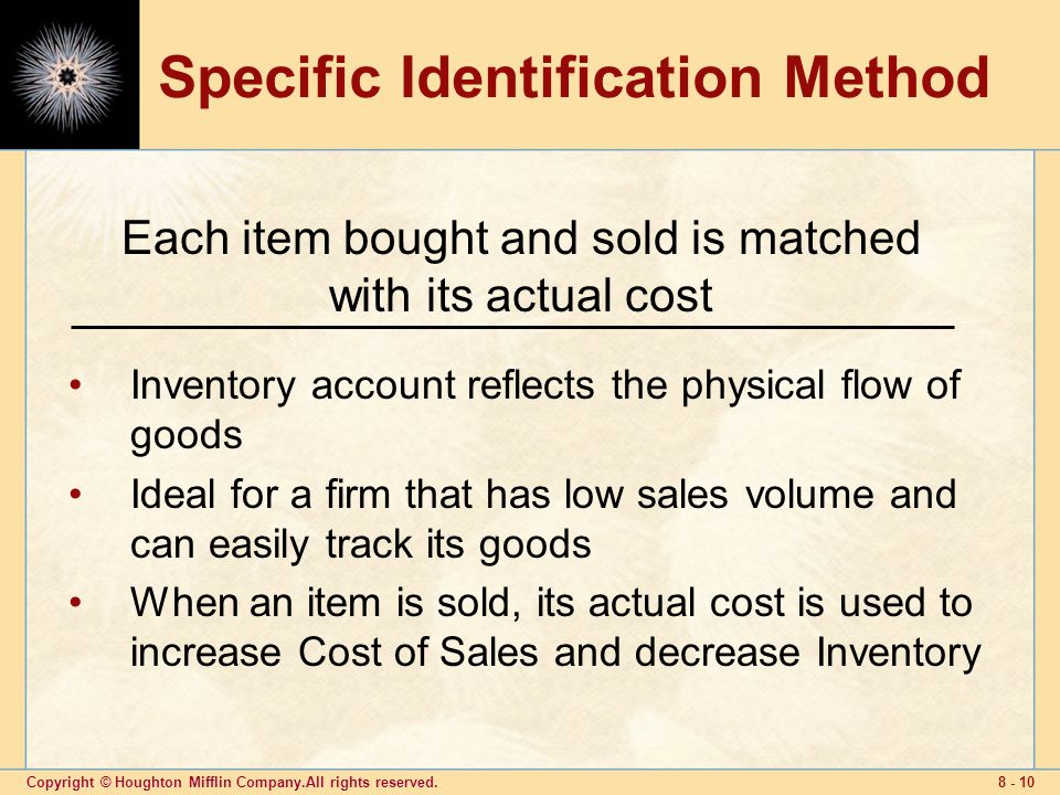 Copyright © Houghton Mifflin Company.All rights reserved Specific Identification Method Inventory account reflects the physical flow of goods Ideal for a firm that has low sales volume and can easily track its goods When an item is sold, its actual cost is used to increase Cost of Sales and decrease Inventory Each item bought and sold is matched with its actual cost