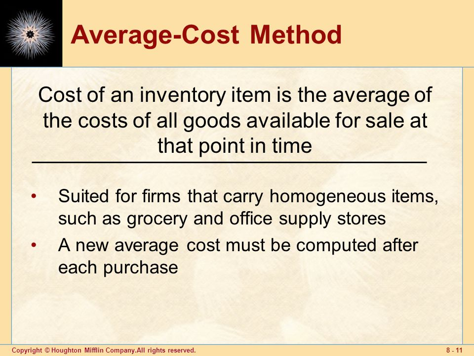Copyright © Houghton Mifflin Company.All rights reserved Average-Cost Method Suited for firms that carry homogeneous items, such as grocery and office supply stores A new average cost must be computed after each purchase Cost of an inventory item is the average of the costs of all goods available for sale at that point in time